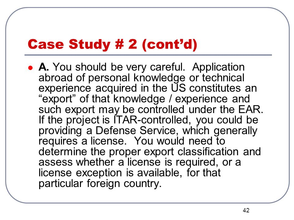 42 Case Study # 2 (contd) A. You should be very careful. Application abroad of personal knowledge or technical experience acquired in the US constitut