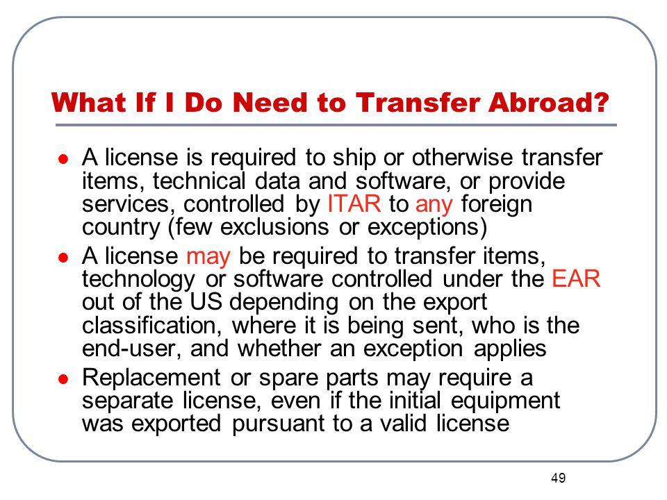 49 What If I Do Need to Transfer Abroad? A license is required to ship or otherwise transfer items, technical data and software, or provide services,