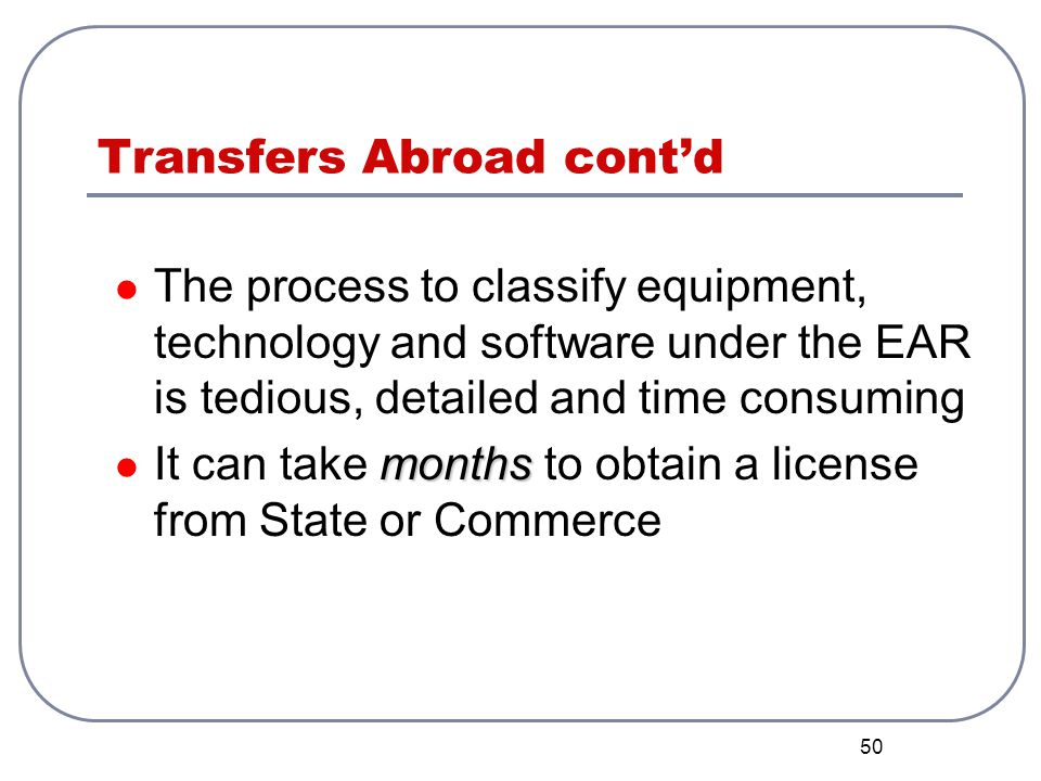 50 Transfers Abroad contd The process to classify equipment, technology and software under the EAR is tedious, detailed and time consuming months It c