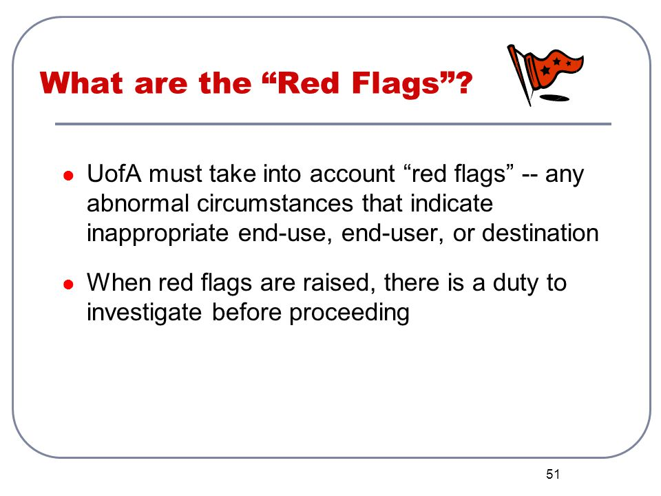 51 What are the Red Flags? UofA must take into account red flags -- any abnormal circumstances that indicate inappropriate end-use, end-user, or desti