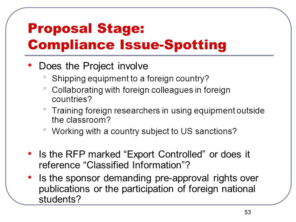53 Proposal Stage: Compliance Issue-Spotting Does the Project involve Shipping equipment to a foreign country? Collaborating with foreign colleagues i