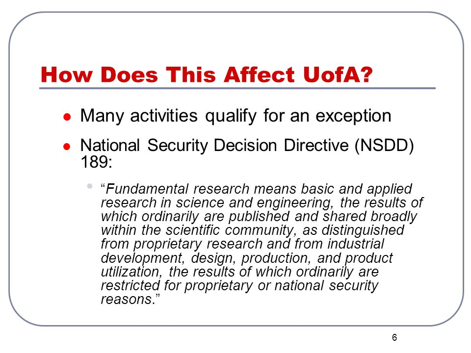 6 How Does This Affect UofA? Many activities qualify for an exception National Security Decision Directive (NSDD) 189: Fundamental research means basi