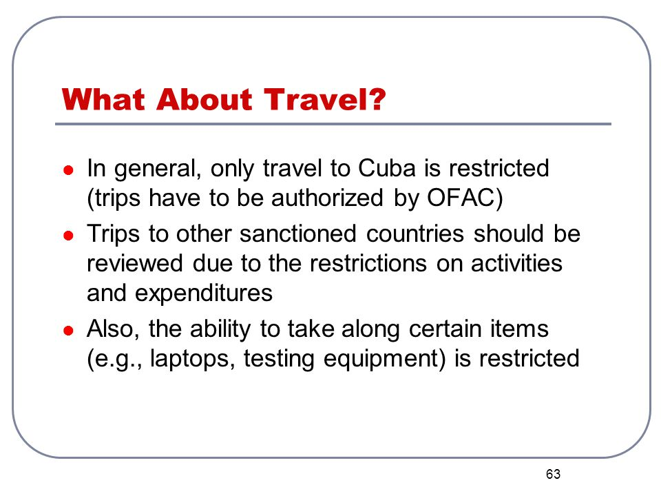 63 What About Travel? In general, only travel to Cuba is restricted (trips have to be authorized by OFAC) Trips to other sanctioned countries should b
