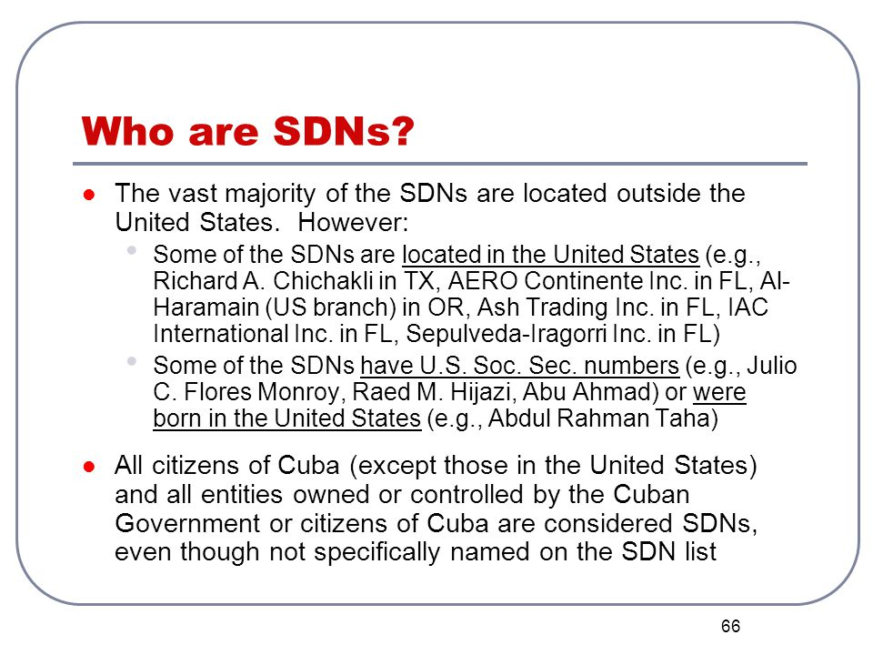 66 Who are SDNs? The vast majority of the SDNs are located outside the United States. However: Some of the SDNs are located in the United States (e.g.