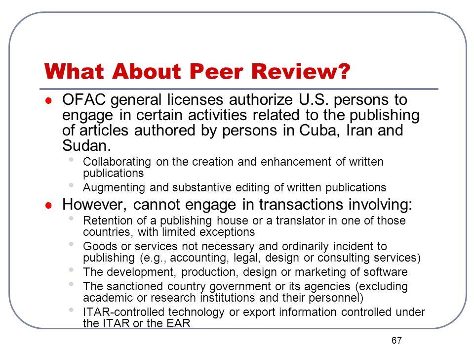 67 What About Peer Review? OFAC general licenses authorize U.S. persons to engage in certain activities related to the publishing of articles authored