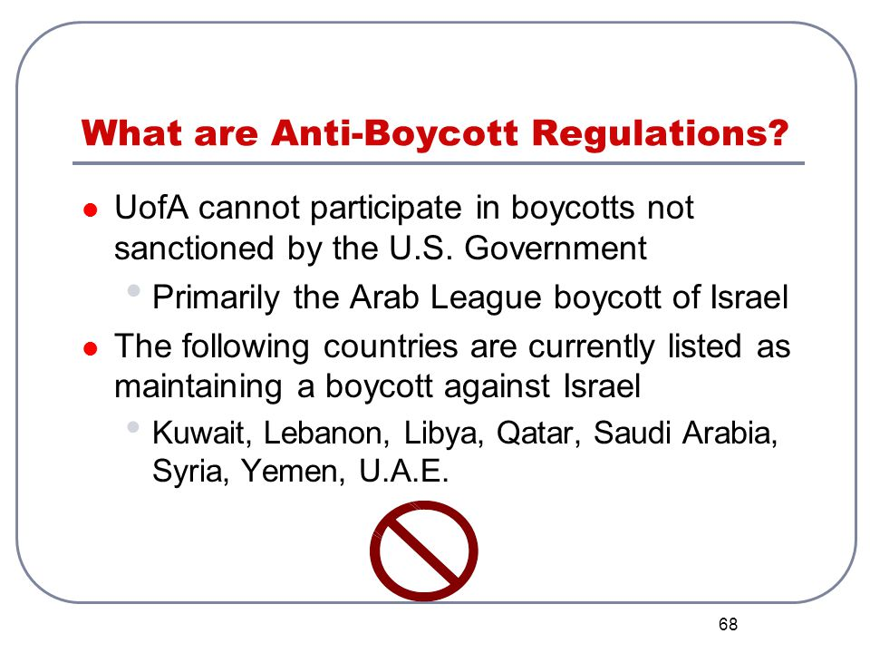 68 What are Anti-Boycott Regulations? UofA cannot participate in boycotts not sanctioned by the U.S. Government Primarily the Arab League boycott of I