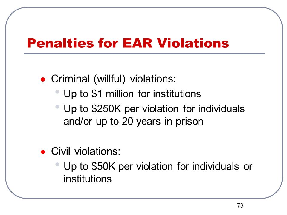 73 Penalties for EAR Violations Criminal (willful) violations: Up to $1 million for institutions Up to $250K per violation for individuals and/or up t