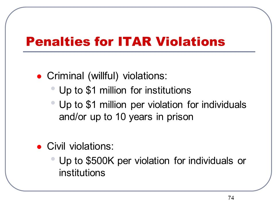 74 Penalties for ITAR Violations Criminal (willful) violations: Up to $1 million for institutions Up to $1 million per violation for individuals and/o