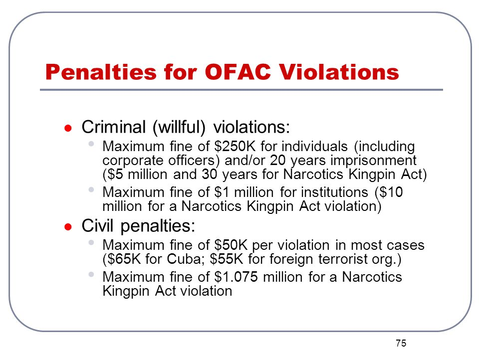 75 Penalties for OFAC Violations Criminal (willful) violations: Maximum fine of $250K for individuals (including corporate officers) and/or 20 years i