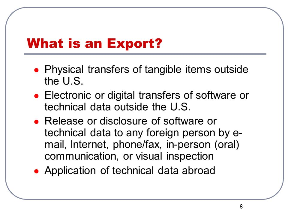 8 What is an Export? Physical transfers of tangible items outside the U.S. Electronic or digital transfers of software or technical data outside the U