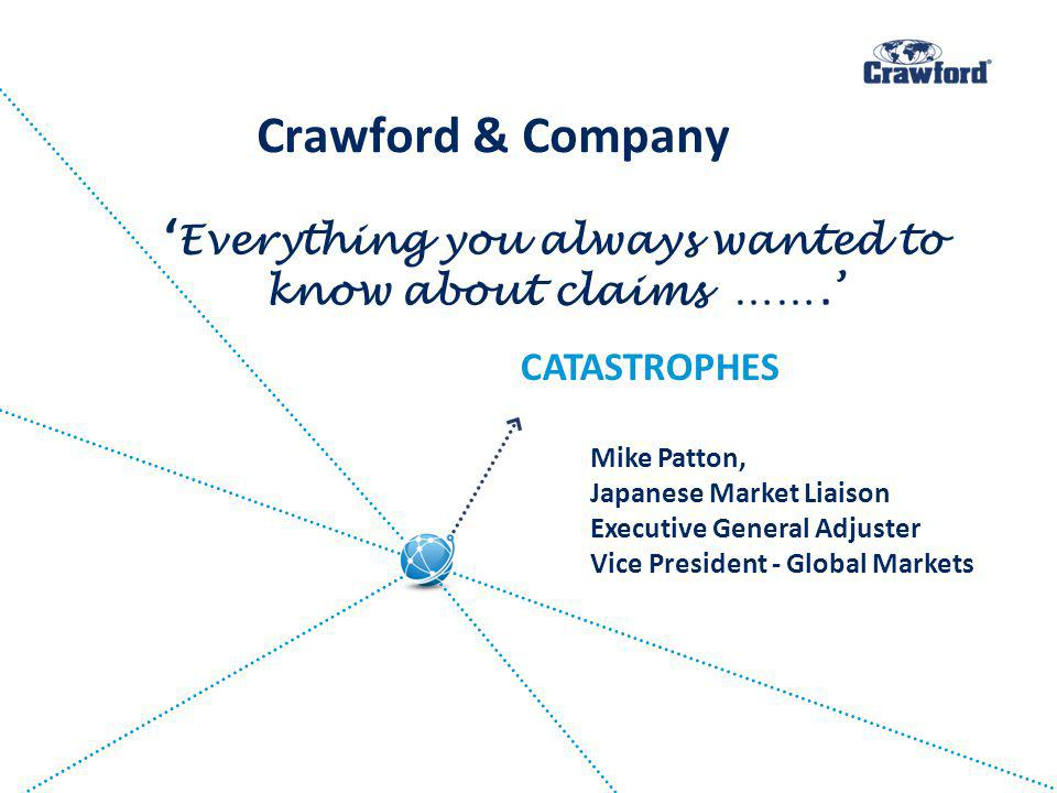 Everything you always wanted to know about claims ……. Mike Patton, Japanese Market Liaison Executive General Adjuster Vice President - Global Markets