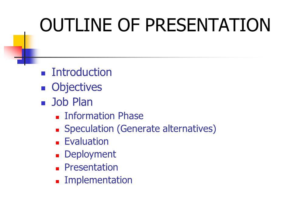 OUTLINE OF PRESENTATION Introduction Objectives Job Plan Information Phase Speculation (Generate alternatives) Evaluation Deployment Presentation Implementation