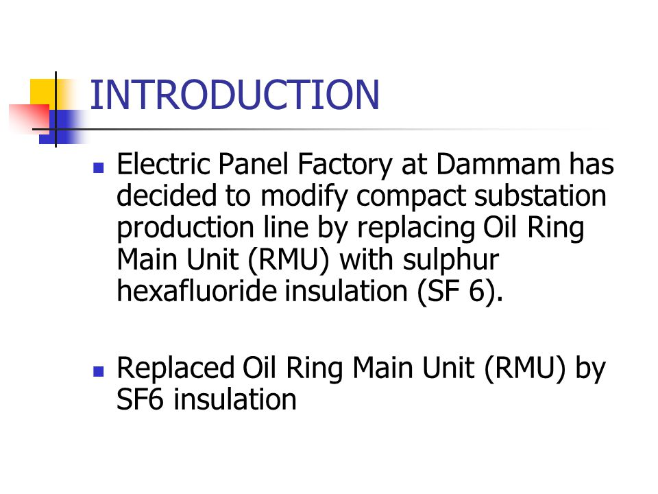 INTRODUCTION Electric Panel Factory at Dammam has decided to modify compact substation production line by replacing Oil Ring Main Unit (RMU) with sulphur hexafluoride insulation (SF 6).