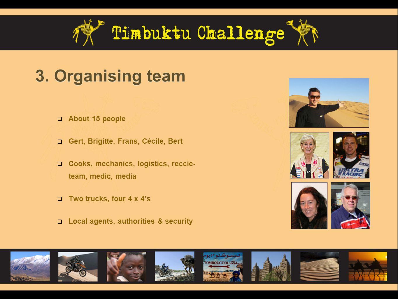 3. Organising team About 15 people Gert, Brigitte, Frans, Cécile, Bert Cooks, mechanics, logistics, reccie- team, medic, media Two trucks, four 4 x 4s