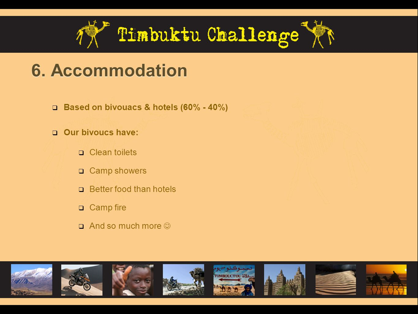 6. Accommodation Based on bivouacs & hotels (60% - 40%) Our bivoucs have: Clean toilets Camp showers Better food than hotels Camp fire And so much mor