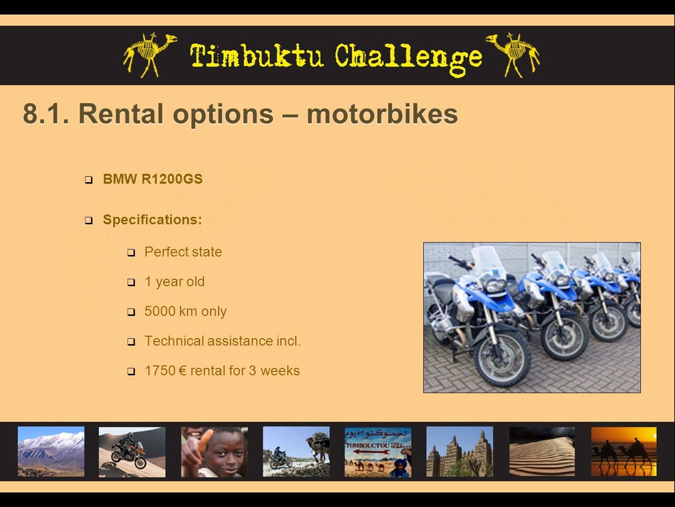 8.1. Rental options – motorbikes BMW R1200GS Specifications: Perfect state 1 year old 5000 km only Technical assistance incl. 1750 rental for 3 weeks