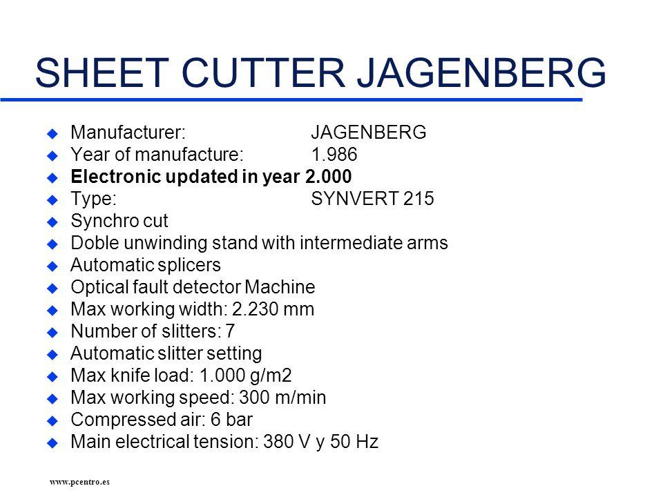 www.pcentro.es SHEET CUTTER JAGENBERG u Manufacturer: JAGENBERG u Year of manufacture: 1.986 u Electronic updated in year 2.000 u Type:SYNVERT 215 u Synchro cut u Doble unwinding stand with intermediate arms u Automatic splicers u Optical fault detector Machine u Max working width: 2.230 mm u Number of slitters: 7 u Automatic slitter setting u Max knife load: 1.000 g/m2 u Max working speed: 300 m/min u Compressed air: 6 bar u Main electrical tension: 380 V y 50 Hz