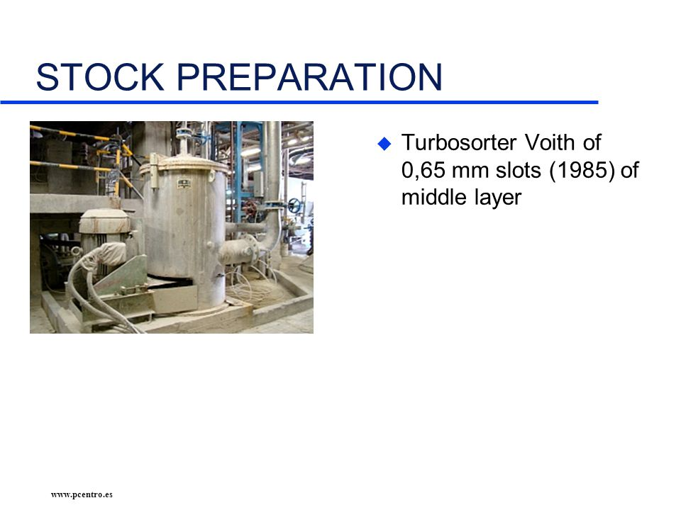 www.pcentro.es STOCK PREPARATION u Turbosorter Voith of 0,65 mm slots (1985) of middle layer