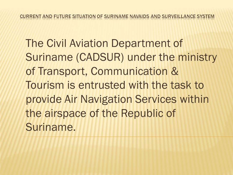 The Civil Aviation Department of Suriname (CADSUR) under the ministry of Transport, Communication & Tourism is entrusted with the task to provide Air