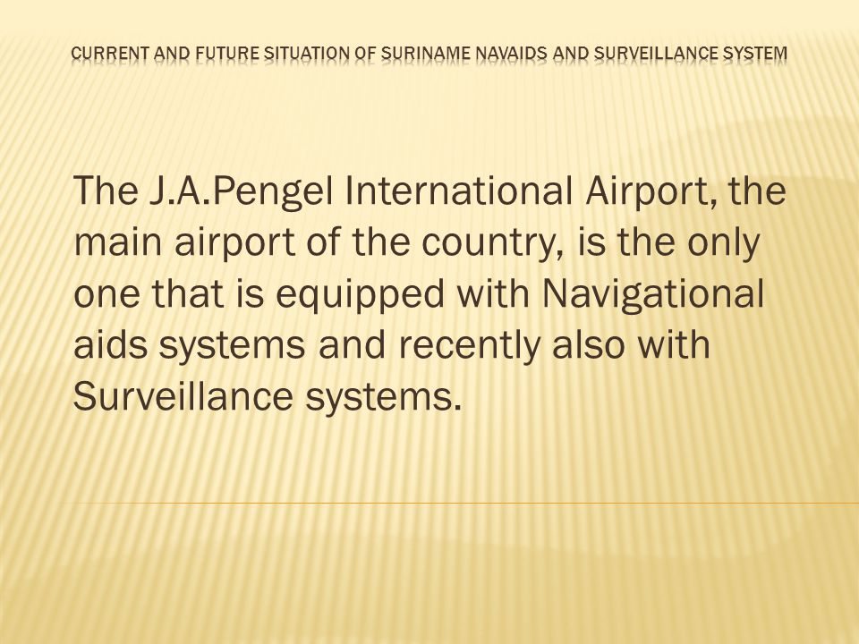 The J.A.Pengel International Airport, the main airport of the country, is the only one that is equipped with Navigational aids systems and recently al