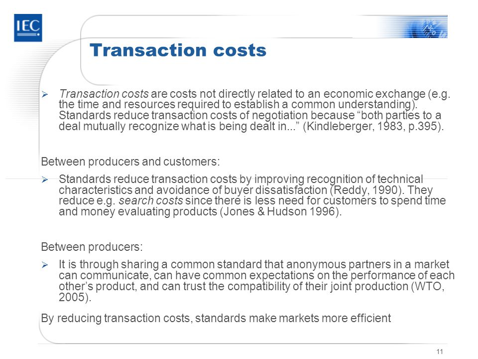11 Transaction costs Transaction costs are costs not directly related to an economic exchange (e.g. the time and resources required to establish a com