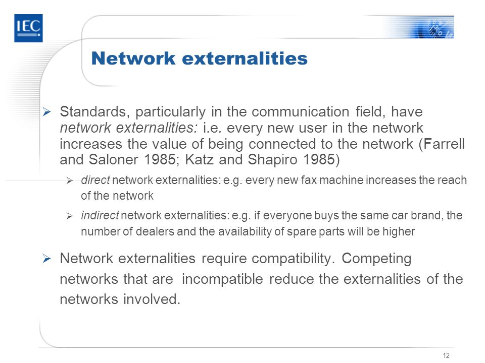 12 Network externalities Standards, particularly in the communication field, have network externalities: i.e. every new user in the network increases