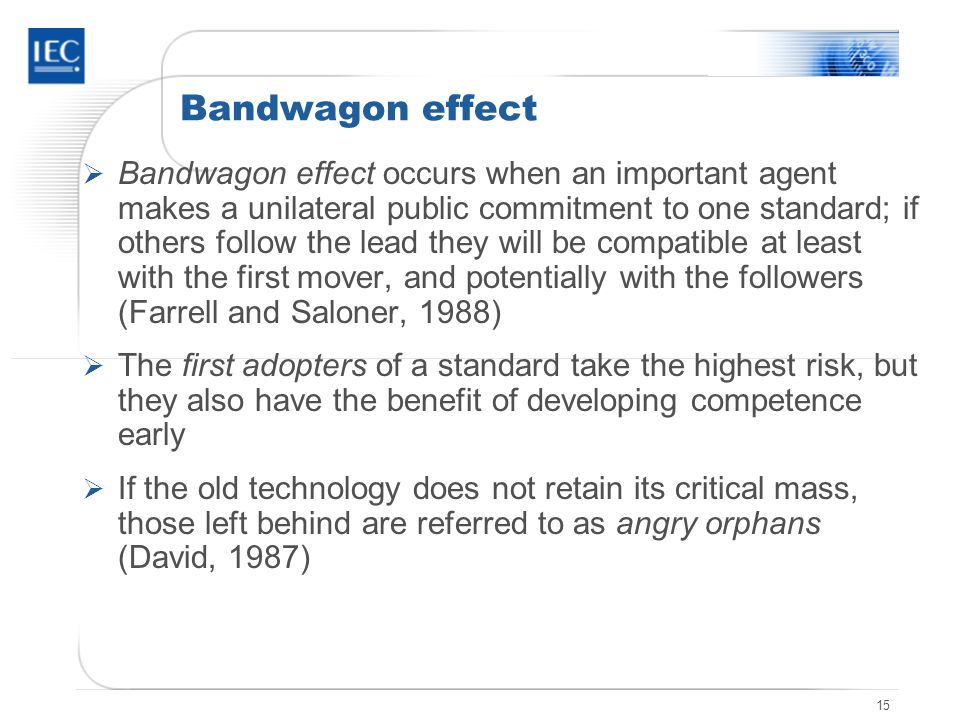 15 Bandwagon effect Bandwagon effect occurs when an important agent makes a unilateral public commitment to one standard; if others follow the lead they will be compatible at least with the first mover, and potentially with the followers (Farrell and Saloner, 1988) The first adopters of a standard take the highest risk, but they also have the benefit of developing competence early If the old technology does not retain its critical mass, those left behind are referred to as angry orphans (David, 1987)