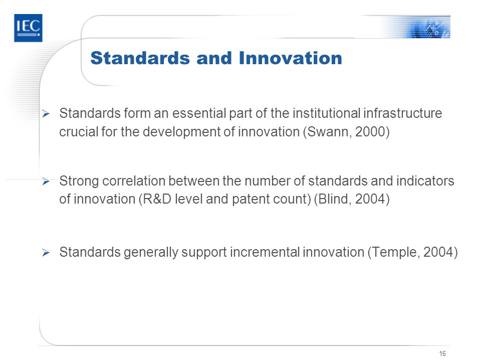 16 Standards and Innovation Standards form an essential part of the institutional infrastructure crucial for the development of innovation (Swann, 2000) Strong correlation between the number of standards and indicators of innovation (R&D level and patent count) (Blind, 2004) Standards generally support incremental innovation (Temple, 2004)