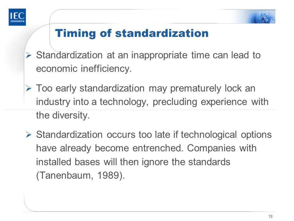 18 Timing of standardization Standardization at an inappropriate time can lead to economic inefficiency. Too early standardization may prematurely loc