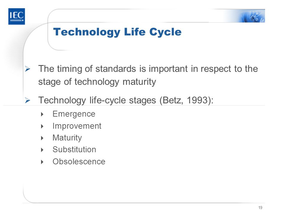 19 Technology Life Cycle The timing of standards is important in respect to the stage of technology maturity Technology life-cycle stages (Betz, 1993)