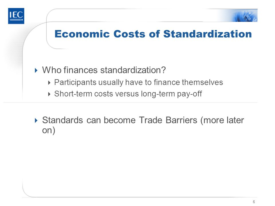 6 Economic Costs of Standardization Who finances standardization? Participants usually have to finance themselves Short-term costs versus long-term pa