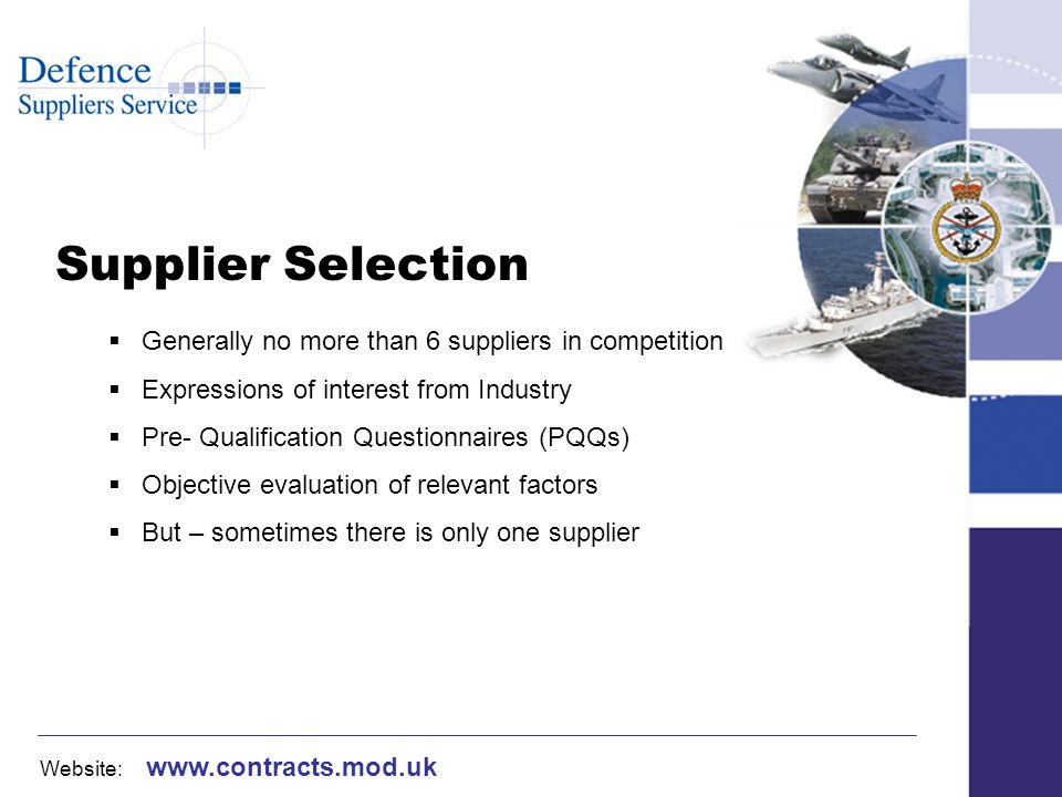 Website: www.contracts.mod.uk Supplier Selection Generally no more than 6 suppliers in competition Expressions of interest from Industry Pre- Qualification Questionnaires (PQQs) Objective evaluation of relevant factors But – sometimes there is only one supplier