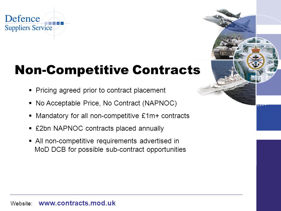 Website: www.contracts.mod.uk Non-Competitive Contracts Pricing agreed prior to contract placement No Acceptable Price, No Contract (NAPNOC) Mandatory for all non-competitive £1m+ contracts £2bn NAPNOC contracts placed annually All non-competitive requirements advertised in MoD DCB for possible sub-contract opportunities