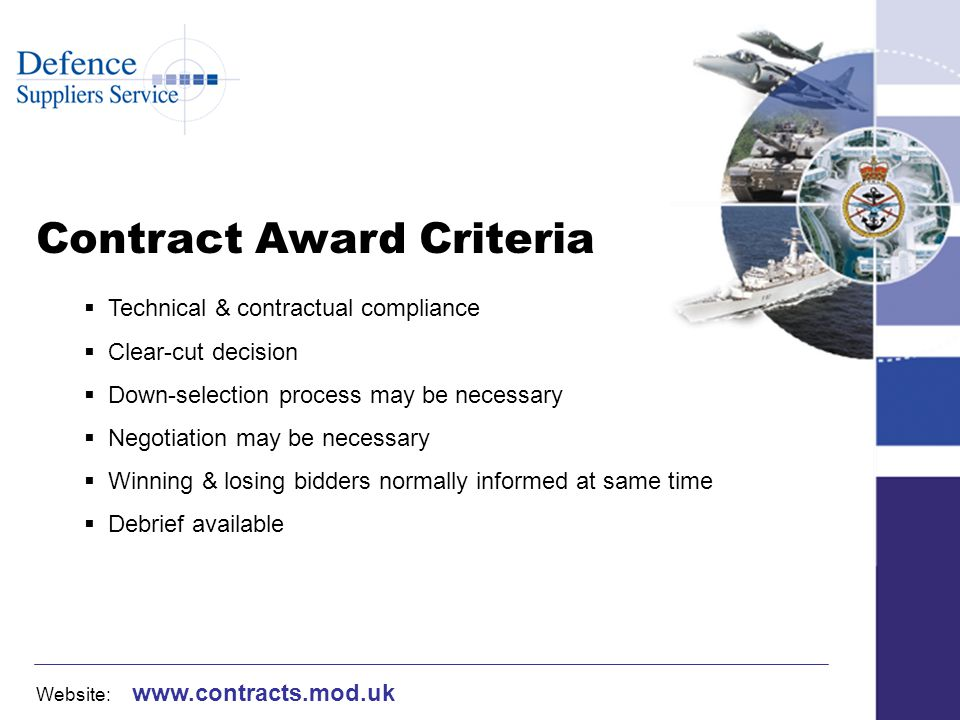 Website: www.contracts.mod.uk Contract Award Criteria Technical & contractual compliance Clear-cut decision Down-selection process may be necessary Negotiation may be necessary Winning & losing bidders normally informed at same time Debrief available