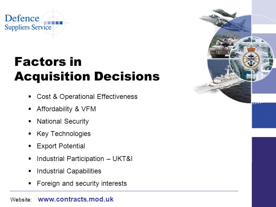 Website: www.contracts.mod.uk Factors in Acquisition Decisions Cost & Operational Effectiveness Affordability & VFM National Security Key Technologies Export Potential Industrial Participation – UKT&I Industrial Capabilities Foreign and security interests