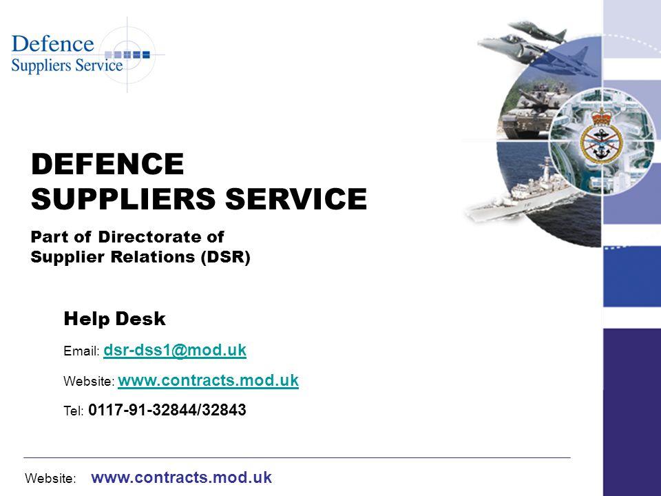 Website: www.contracts.mod.uk DEFENCE SUPPLIERS SERVICE Part of Directorate of Supplier Relations (DSR) Help Desk Email: dsr-dss1@mod.ukdsr-dss1@mod.uk Website: www.contracts.mod.ukwww.contracts.mod.uk Tel: 0117-91-32844/32843
