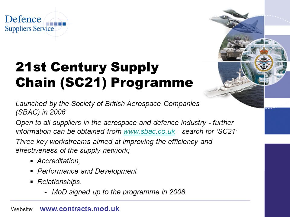 Website: www.contracts.mod.uk 21st Century Supply Chain (SC21) Programme Launched by the Society of British Aerospace Companies (SBAC) in 2006 Open to all suppliers in the aerospace and defence industry - further information can be obtained from www.sbac.co.uk - search for SC21www.sbac.co.uk Three key workstreams aimed at improving the efficiency and effectiveness of the supply network; Accreditation, Performance and Development Relationships.