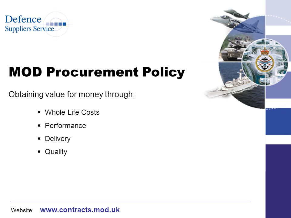 Website: www.contracts.mod.uk MOD Procurement Policy Obtaining value for money through: Whole Life Costs Performance Delivery Quality