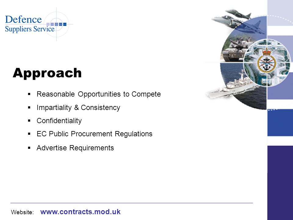 Website: www.contracts.mod.uk Acquisition Strategy Integrated Project Team (IPT) – currently approx 100 IPTs within DE&S Effective & transparent audit trail Approved at appropriate level for costs – Initial Gate & Main Gate approval Explanation of most cost effective solution Assessment of all procurement options Assessment of risks & benefits involved Industry Days – Announcements section of MoD DCB