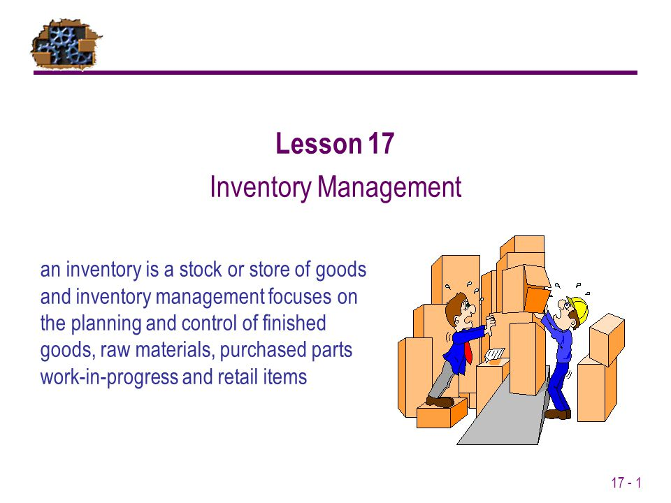 17 - 1 an inventory is a stock or store of goods and inventory management focuses on the planning and control of finished goods, raw materials, purcha