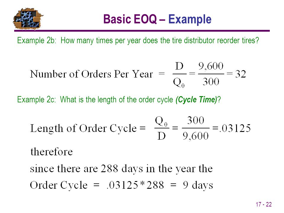 17 - 22 Example 2b: How many times per year does the tire distributor reorder tires? Basic EOQ – Example Example 2c: What is the length of the order c