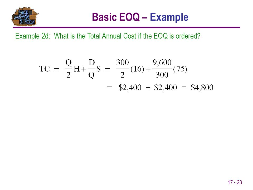 17 - 23 Example 2d: What is the Total Annual Cost if the EOQ is ordered? Basic EOQ – Example