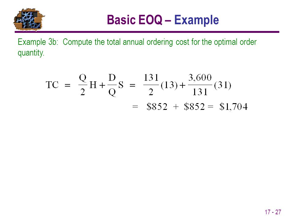 17 - 27 Example 3b: Compute the total annual ordering cost for the optimal order quantity. Basic EOQ – Example