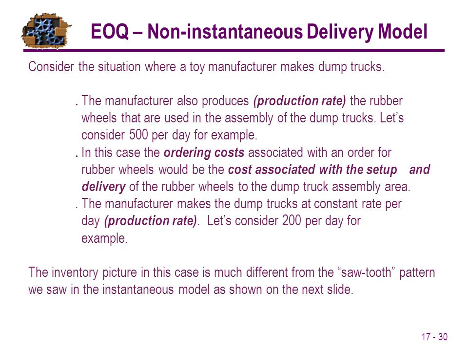 17 - 30 EOQ – Non-instantaneous Delivery Model Consider the situation where a toy manufacturer makes dump trucks.. The manufacturer also produces (pro