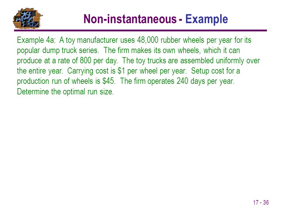 17 - 36 Example 4a: A toy manufacturer uses 48,000 rubber wheels per year for its popular dump truck series. The firm makes its own wheels, which it c