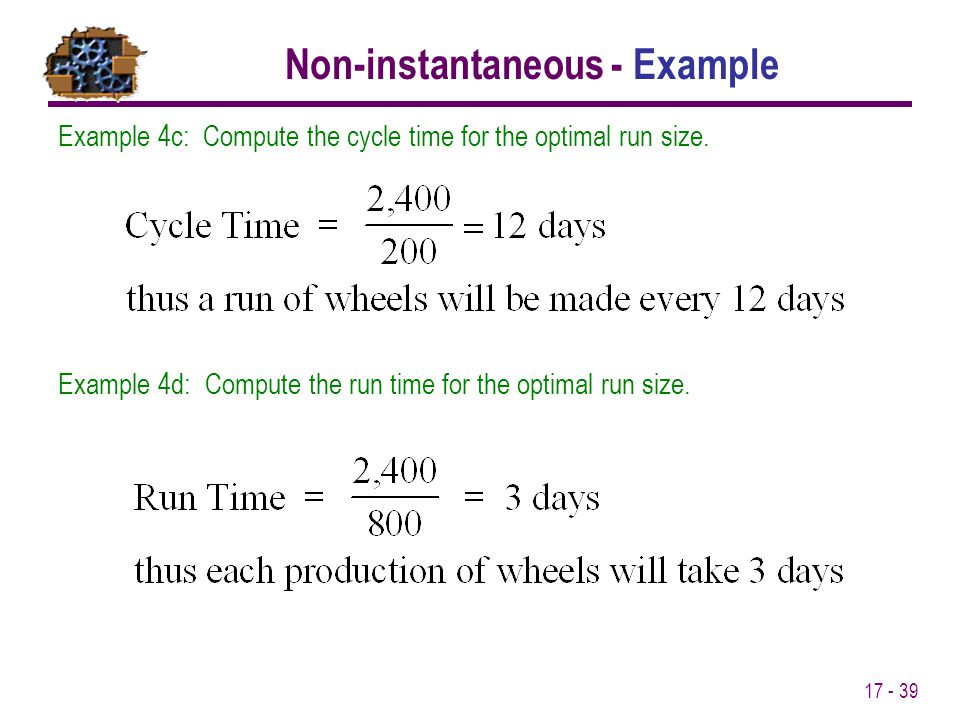 17 - 39 Example 4c: Compute the cycle time for the optimal run size. Example 4d: Compute the run time for the optimal run size. Non-instantaneous - Ex
