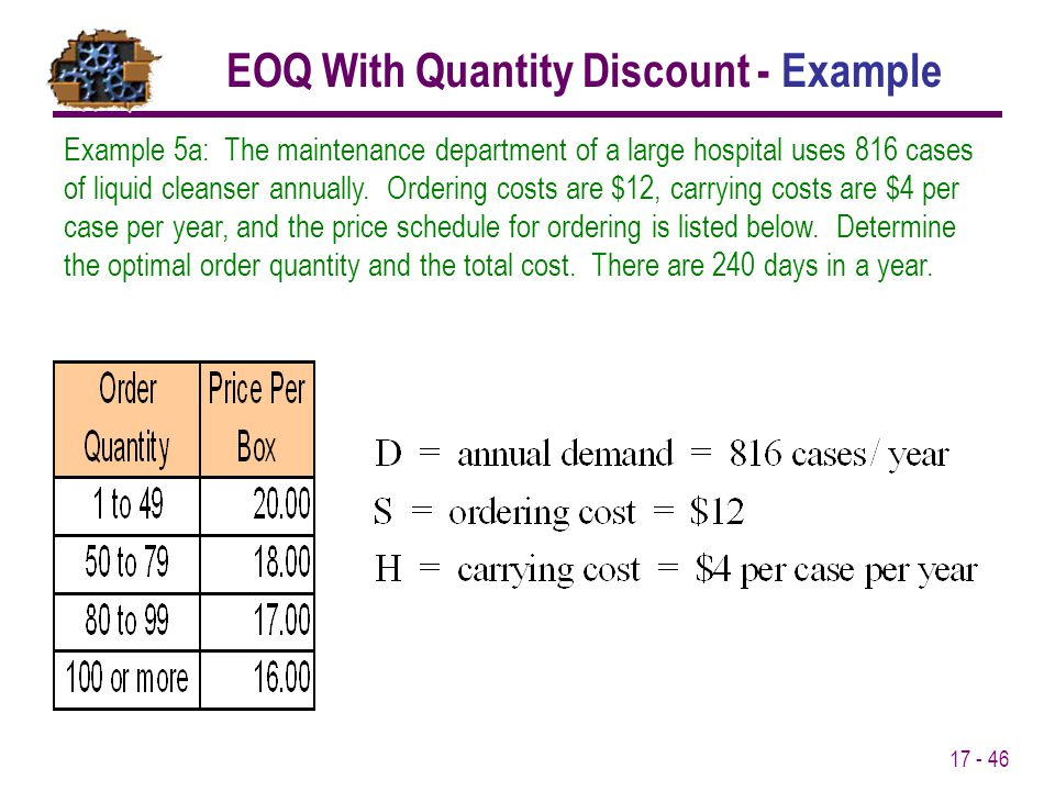 17 - 46 Example 5a: The maintenance department of a large hospital uses 816 cases of liquid cleanser annually. Ordering costs are $12, carrying costs