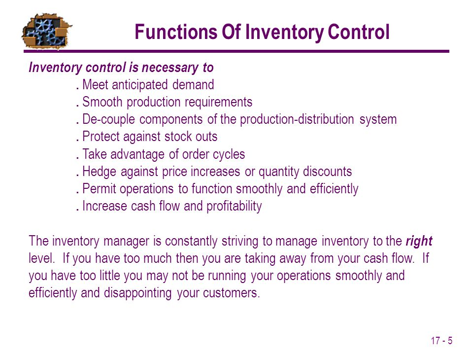 17 - 5 Inventory control is necessary to. Meet anticipated demand. Smooth production requirements. De-couple components of the production-distribution