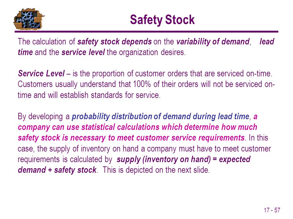 17 - 57 The calculation of safety stock depends on the variability of demand, lead time and the service level the organization desires. Service Level