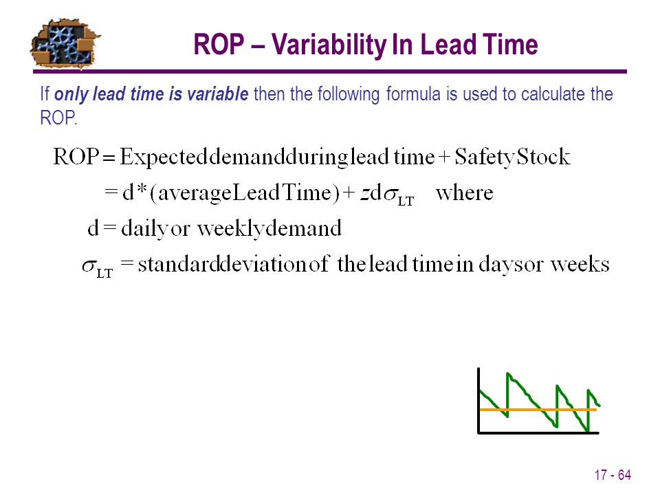 17 - 64 If only lead time is variable then the following formula is used to calculate the ROP. ROP – Variability In Lead Time